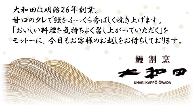 大和田は明治26年創業。 甘口のタレで鰻をふっくら香ばしく焼き上げます。 「おいしい料理を気持ちよく召し上がっていただく」を モットーに、今日もお客様のお越しをお待ちしております。